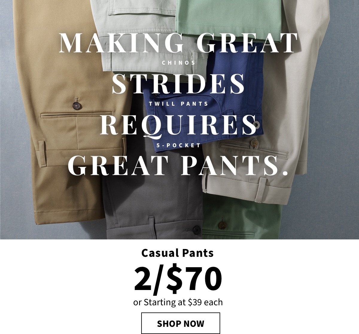 MAKING GREAT STRIDES REQUIRES GREAT PANTS. |2 for $70 Casual Pants - Shop Now