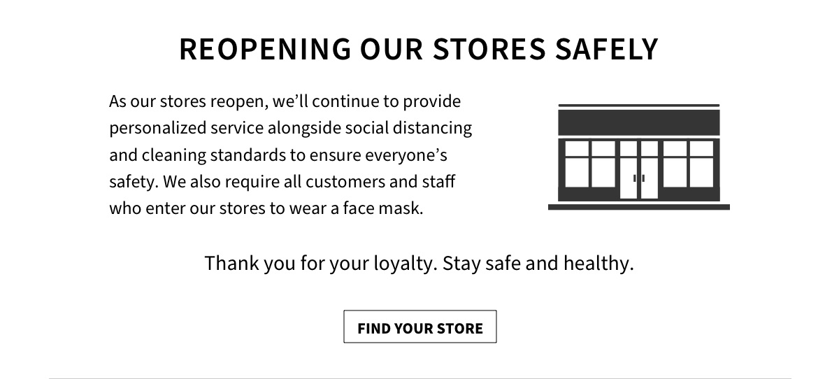 As our stores gradually reopen, a top priority will be delivering great service in a manner that is safe for our customers and our employees. From masks and gloves, to curbside pickup, to appointments with carefully managed in-store capacity, we'll continue to provide our personalized service, alongside social distancing standards that ensure everyone's safety. Our store locator page is updated regularly as we reopen. We've always been proud to play our role in the moments that matter most to you. Thanks for being a loyal customer and a part of our community. Stay safe and healthy.