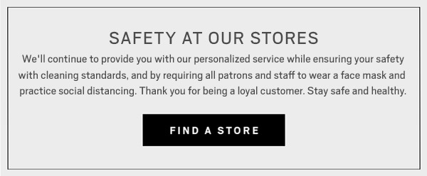 SAFETY AT OUR STORES | We'll continue to provide you with our personalized service while ensuring your safety with cleaning standards, and by requiring all patrons and staff to wear a face mask and  practice social distancing. Thank you for being a loyal customer. Stay safe and healthy. | FIND A STORE