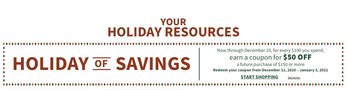 HOLIDAY OF SAVINGS - START SHOPPING | Now through December 10 | For every $100 you spend, earn a coupon for $50 OFF a future purchase of $150 or more