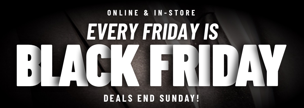 ONLINE & IN-STORE | Every Friday is Black Friday | Deals End Sunday!