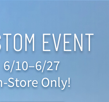 Custom Event 6/10 to 6/27 In-Store Only!
